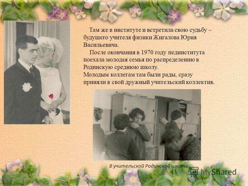 Там же в институте и встретила свою судьбу – будущего учителя физики Жигалова Юрия Васильевича. После окончания в 1970 году пединститута поехала молодая семья по распределению в Родинскую среднюю школу. Молодым коллегам там были рады, сразу приняли в