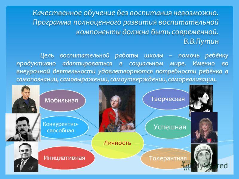 Качественное обучение без воспитания невозможно. Программа полноценного развития воспитательной компоненты должна быть современной. В.В.Путин Цель воспитательной работы школы – помочь ребёнку продуктивно адаптироваться в социальном мире. Именно во вн
