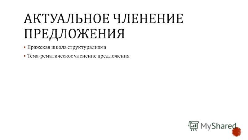 Пражская школа структурализма Тема - рематическое членение предложения
