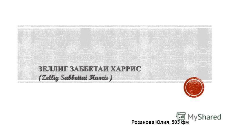ЗЕЛЛИГ ЗАББЕТАИ ХАРРИС (Zellig Sabbettai Harris) Розанова Юлия, 503 фм