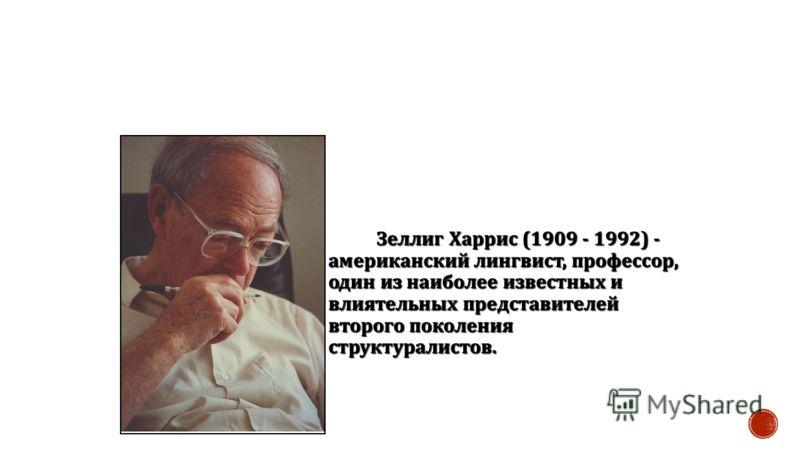 Зеллиг Харрис (1909 - 1992) - американский лингвист, профессор, один из наиболее известных и влиятельных представителей второго поколения структуралистов.