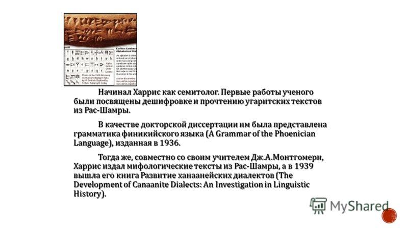 Начинал Харрис как семитолог. Первые работы ученого были посвящены дешифровке и прочтению угаритских текстов из Рас - Шамры. В качестве докторской диссертации им была представлена грамматика финикийского языка (A Grammar of the Phoenician Language),