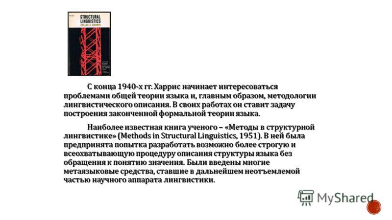 С конца 1940- х гг. Харрис начинает интересоваться проблемами общей теории языка и, главным образом, методологии лингвистического описания. В своих работах он ставит задачу построения законченной формальной теории языка. Наиболее известная книга учен