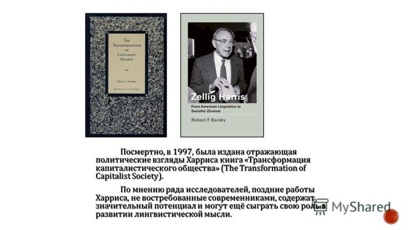 Посмертно, в 1997, была издана отражающая политические взгляды Харриса книга « Трансформация капиталистического общества » (The Transformation of Capitalist Society). По мнению ряда исследователей, поздние работы Харриса, не востребованные современни