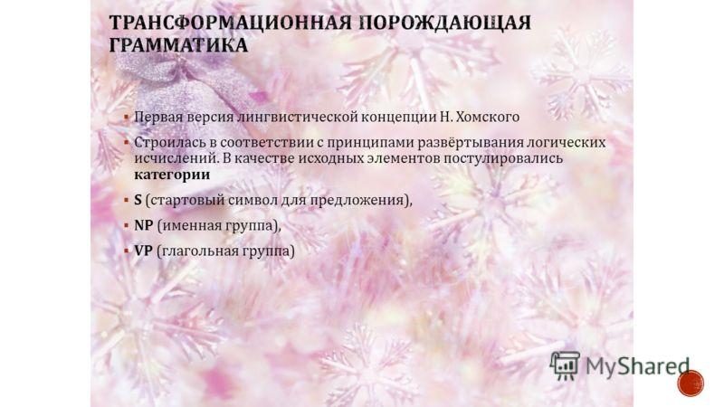 Первая версия лингвистической концепции Н. Хомского Строилась в соответствии с принципами развёртывания логических исчислений. В качестве исходных элементов постулировались категории S ( стартовый символ для предложения ), NP ( именная группа ), VP (