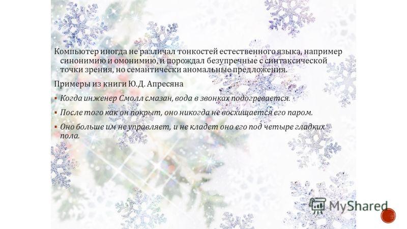 Компьютер иногда не различал тонкостей естественного языка, например синонимию и омонимию, и порождал безупречные с синтаксической точки зрения, но семантически аномальные предложения. Примеры из книги Ю. Д. Апресяна Когда инженер Смолл смазан, вода
