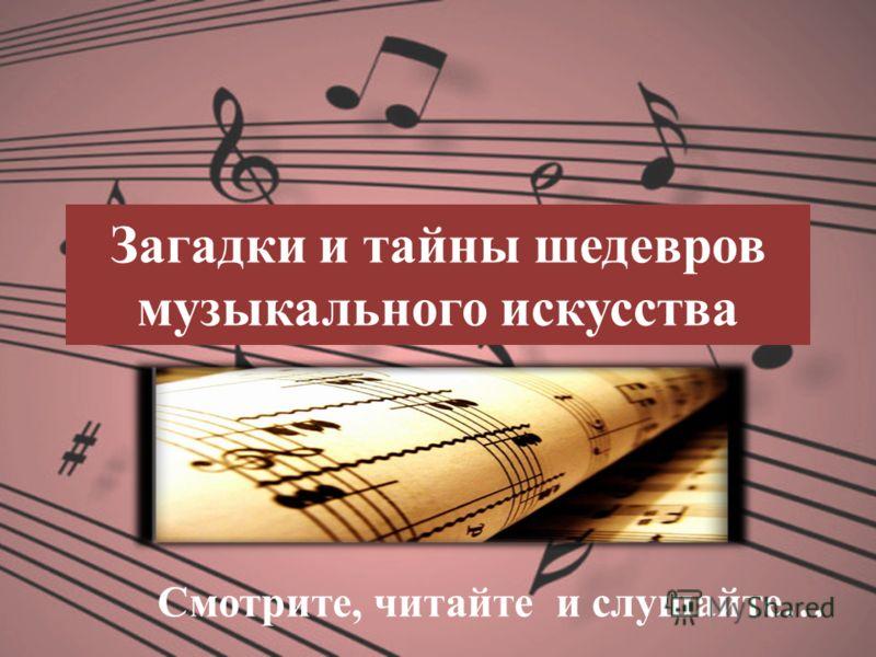 Загадки и тайны шедевров музыкального искусства Смотрите, читайте и слушайте…