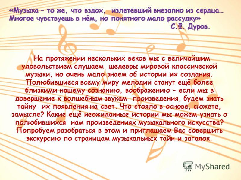 «Музыка – то же, что вздох, излетевший внезапно из сердца… Многое чувствуешь в нём, но понятного мало рассудку» С.Ф. Дуров. С.Ф. Дуров. На протяжении нескольких веков мы с величайшим удовольствием слушаем шедевры мировой классической музыки, но очень