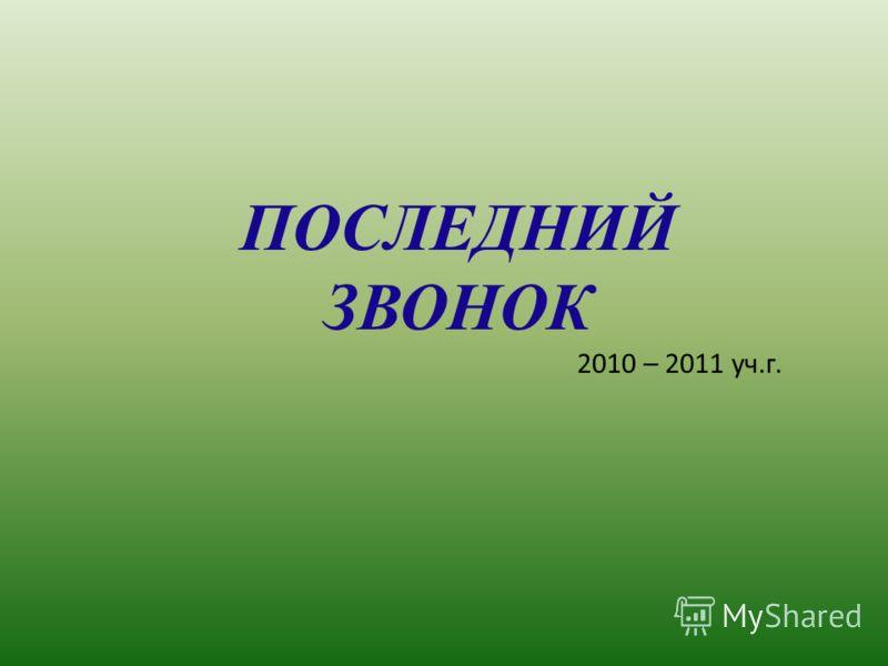 ПОСЛЕДНИЙ ЗВОНОК 2010 – 2011 уч.г.