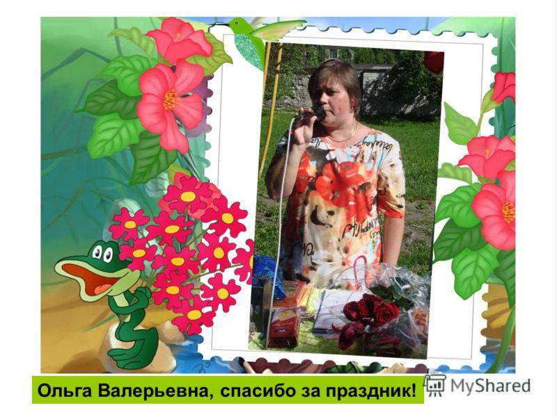 Ольга Валерьевна, спасибо за праздник!