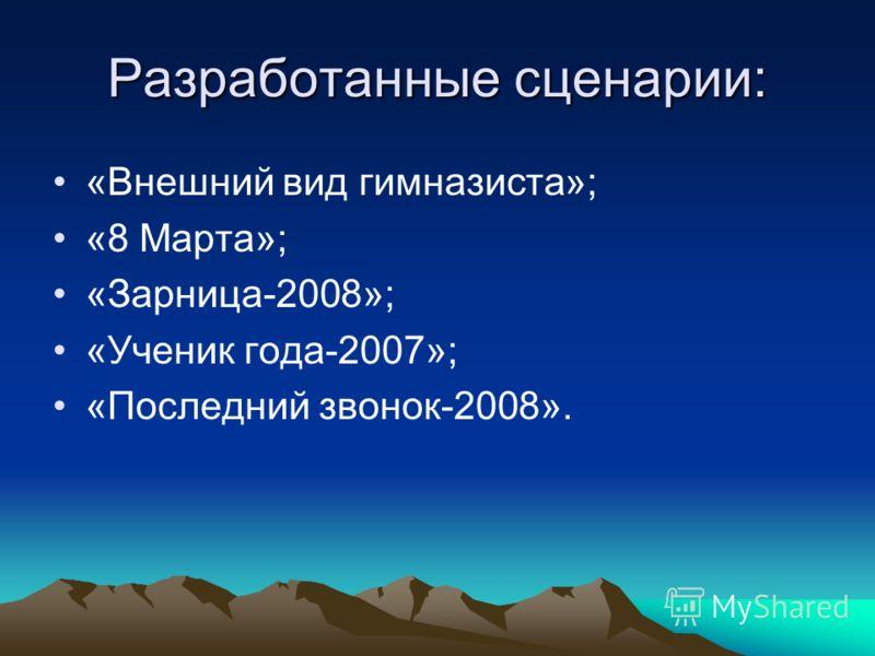 Разработанные сценарии: «Внешний вид гимназиста»; «8 Марта»; «Зарница-2008»; «Ученик года-2007»; «Последний звонок-2008».