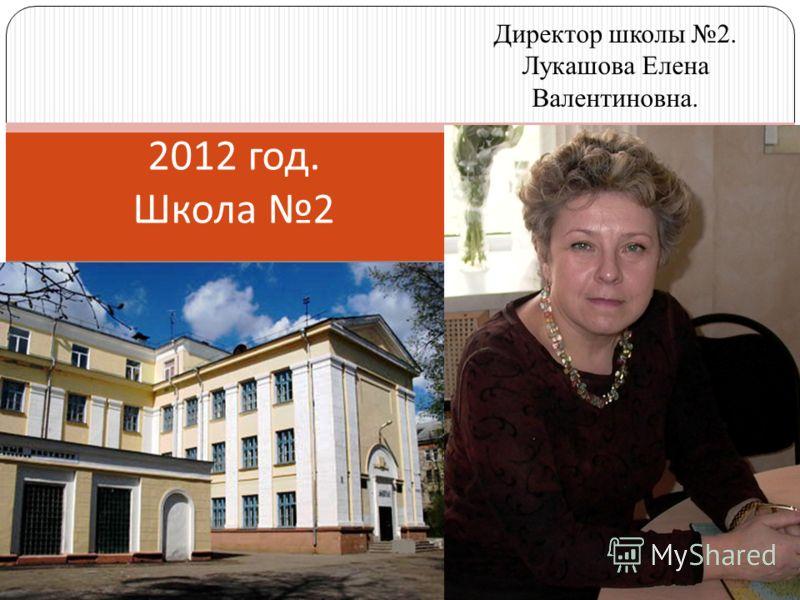 2012 год. Школа 2 Директор школы 2. Лукашова Елена Валентиновна.