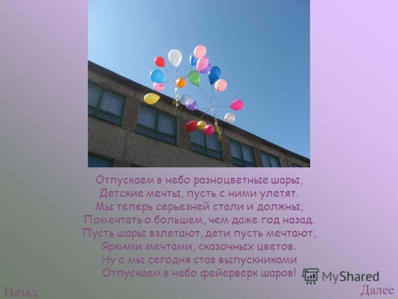 Отпускаем в небо разноцветные шары, Детские мечты, пусть с ними улетят. Мы теперь серьезней стали и должны, Помечтать о большем, чем даже год назад. Пусть шары взлетают, дети пусть мечтают, Яркими мечтами, сказочных цветов. Ну а мы сегодня став выпус