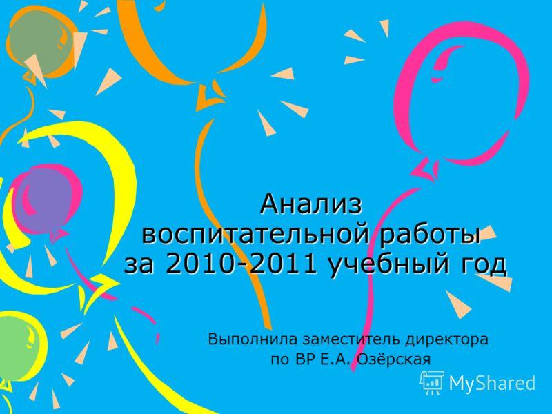 Анализ воспитательной работы за 2010-2011 учебный год Выполнила заместитель директора по ВР Е.А. Озёрская