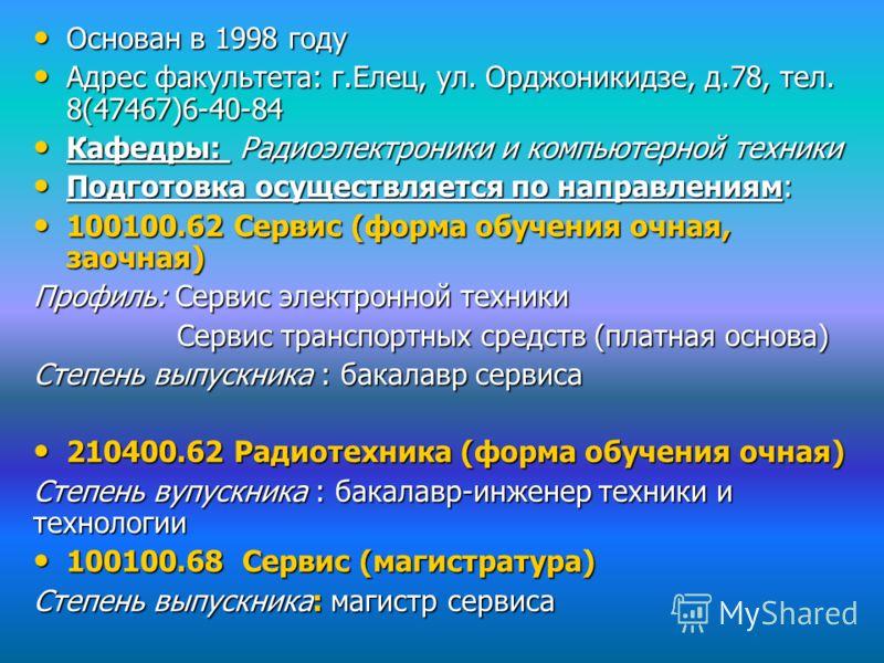 Основан в 1998 году Основан в 1998 году Адрес факультета: г.Елец, ул. Орджоникидзе, д.78, тел. 8(47467)6-40-84 Адрес факультета: г.Елец, ул. Орджоникидзе, д.78, тел. 8(47467)6-40-84 Кафедры: Радиоэлектроники и компьютерной техники Кафедры: Радиоэлект