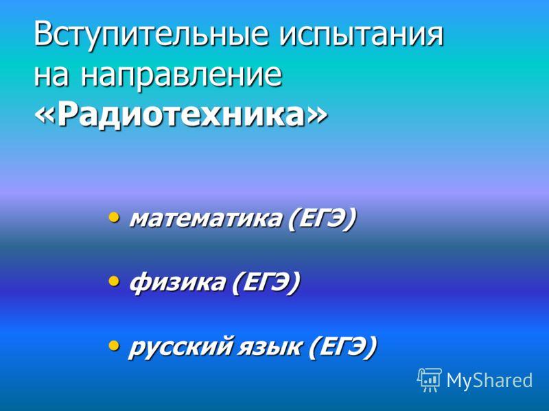 Вступительные испытания на направление «Радиотехника» математика (ЕГЭ) математика (ЕГЭ) физика (ЕГЭ) физика (ЕГЭ) русский язык (ЕГЭ) русский язык (ЕГЭ)