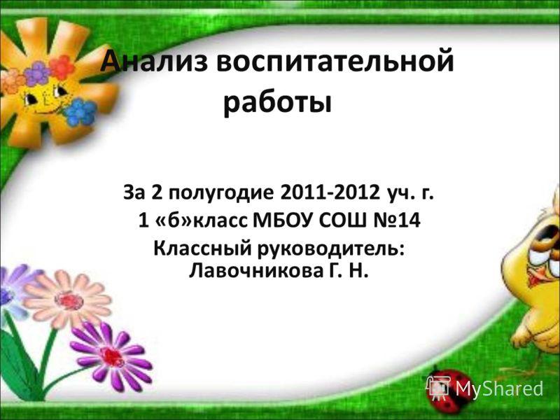 Анализ воспитательной работы За 2 полугодие 2011-2012 уч. г. 1 «б»класс МБОУ СОШ 14 Классный руководитель: Лавочникова Г. Н.