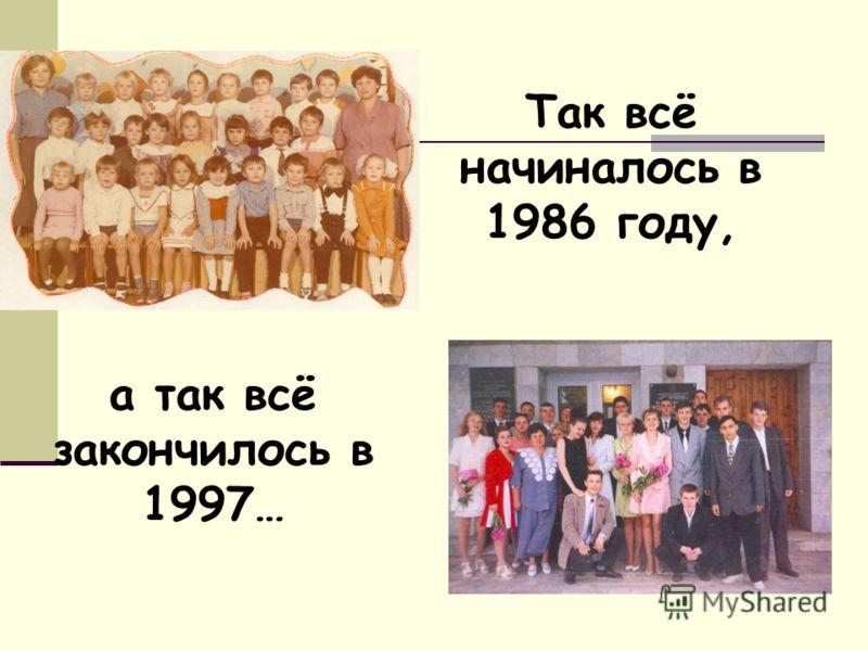 Так всё начиналось в 1986 году, а так всё закончилось в 1997…