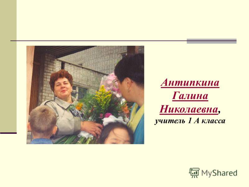 Антипкина Галина НиколаевнаАнтипкина Галина Николаевна, учитель 1 А класса