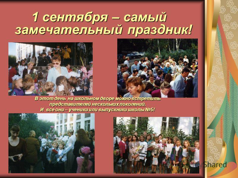 1 сентября – самый замечательный праздник! В этот день на школьном дворе можно встретить представителей нескольких поколений. И все они – ученики или выпускники школы 5!