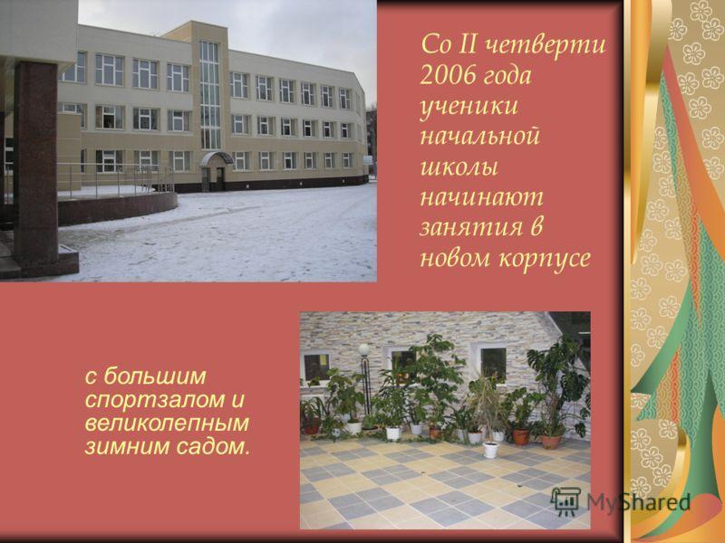 Со II четверти 2006 года ученики начальной школы начинают занятия в новом корпусе с большим спортзалом и великолепным зимним садом.