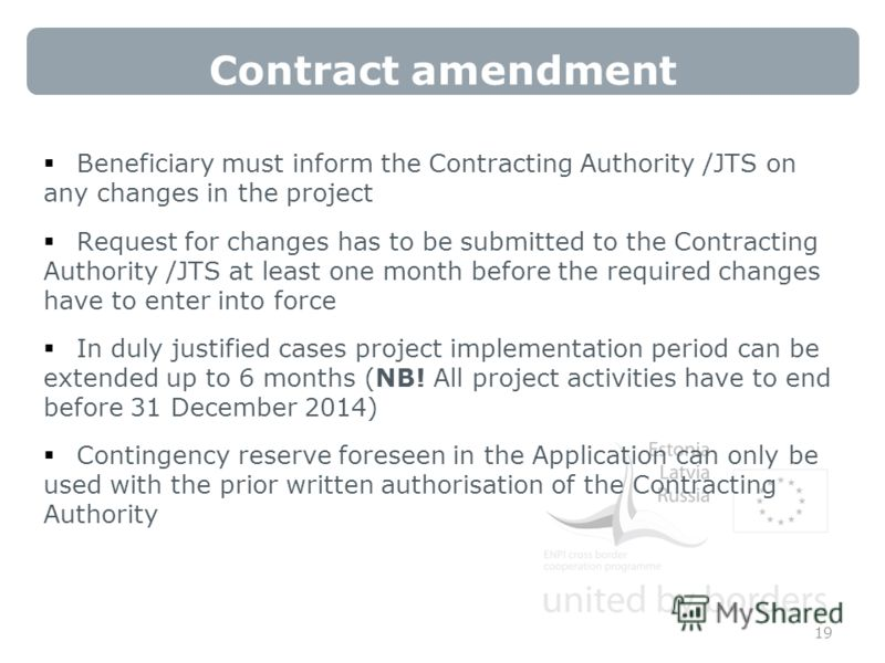 Contract amendment Beneficiary must inform the Contracting Authority /JTS on any changes in the project Request for changes has to be submitted to the Contracting Authority /JTS at least one month before the required changes have to enter into force