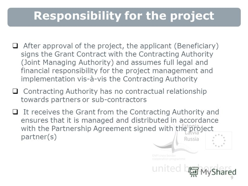 Responsibility for the project After approval of the project, the applicant (Beneficiary) signs the Grant Contract with the Contracting Authority (Joint Managing Authority) and assumes full legal and financial responsibility for the project managemen
