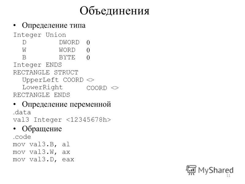 Объединения Определение типа Integer Union D DWORD W WORD B BYTE Integer ENDS RECTANGLE STRUCT UpperLeft COORD LowerRight RECTANGLE ENDS 0  COORD  Определение переменной. data val3 Integer Обращение. code mov val3.B, al mov val3.W, ax mov val3.D, eax