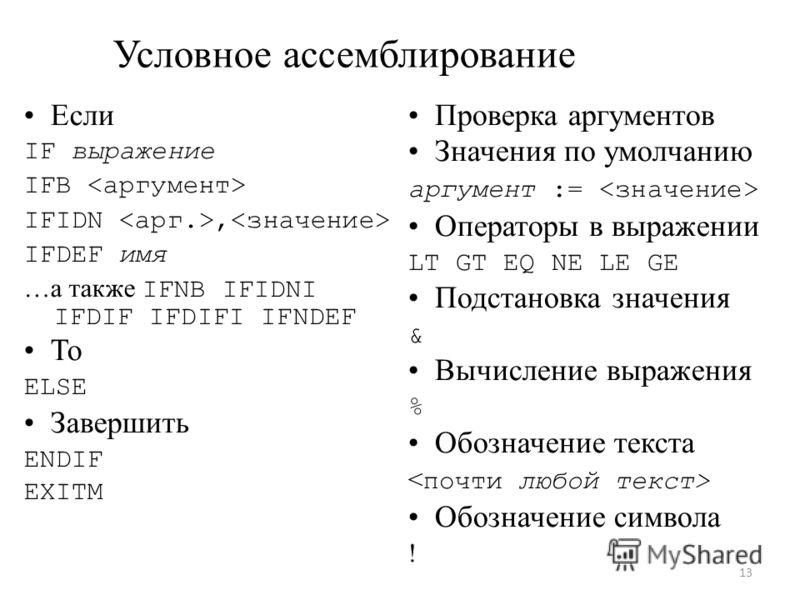 Условное ассемблирование Если IF выражение IFB IFIDN, IFDEF имя …а также IFNB IFIDNI IFDIF IFDIFI IFNDEF То ELSE Завершить ENDIF EXITM Проверка аргументов Значения по умолчанию аргумент := Операторы в выражении LT GT EQ NE LE GE Подстановка значения