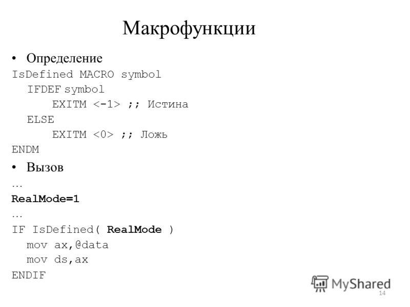 Макрофункции Определение IsDefined MACRO symbol IFDEF symbol EXITM ;; Истина ELSE EXITM ;; Ложь ENDM Вызов … RealMode=1 … IF IsDefined( RealMode ) mov ax,@data mov ds,ax ENDIF 14