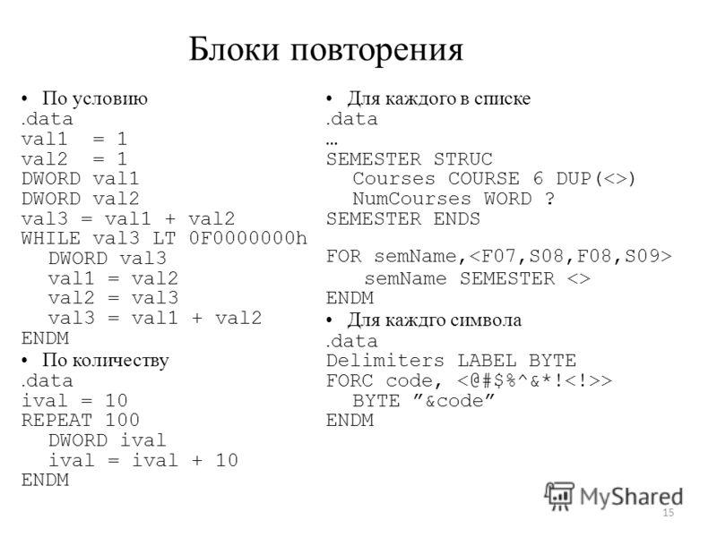 Блоки повторения По условию. data val1 = 1 val2 = 1 DWORD val1 DWORD val2 val3 = val1 + val2 WHILE val3 LT 0F0000000h DWORD val3 val1 = val2 val2 = val3 val3 = val1 + val2 ENDM По количеству. data ival = 10 REPEAT 100 DWORD ival ival = ival + 10 ENDM