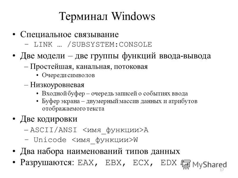 Терминал Windows Специальное связывание – LINK … /SUBSYSTEM:CONSOLE Две модели – две группы функций ввода-вывода – Простейшая, канальная, потоковая Очереди символов – Низкоуровневая Входной буфер – очередь записей о событиях ввода Буфер экрана – двум