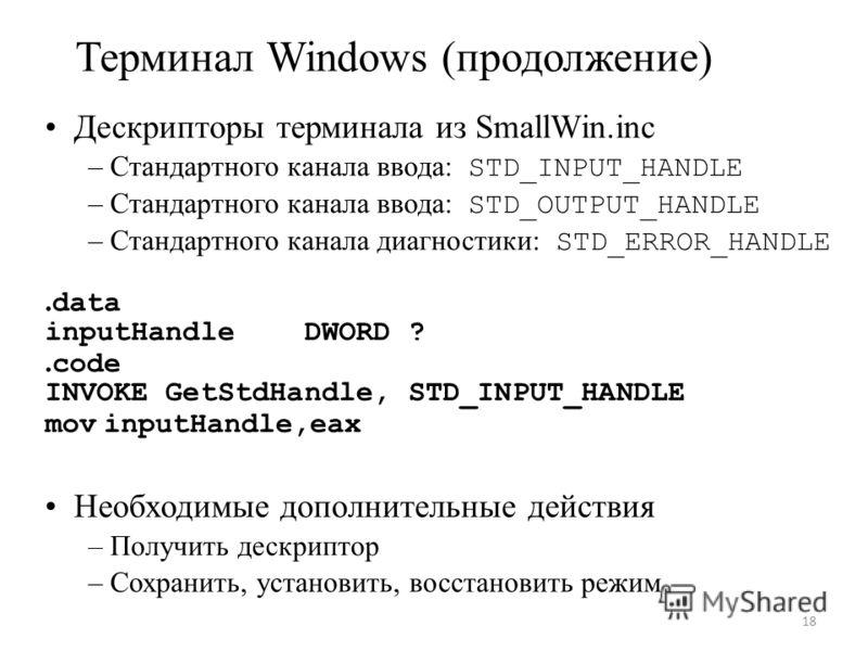 Терминал Windows (продолжение) Дескрипторы терминала из SmallWin.inc – Стандартного канала ввода: STD_INPUT_HANDLE – Стандартного канала ввода: STD_OUTPUT_HANDLE – Стандартного канала диагностики: STD_ERROR_HANDLE. data inputHandle DWORD ?. code INVO