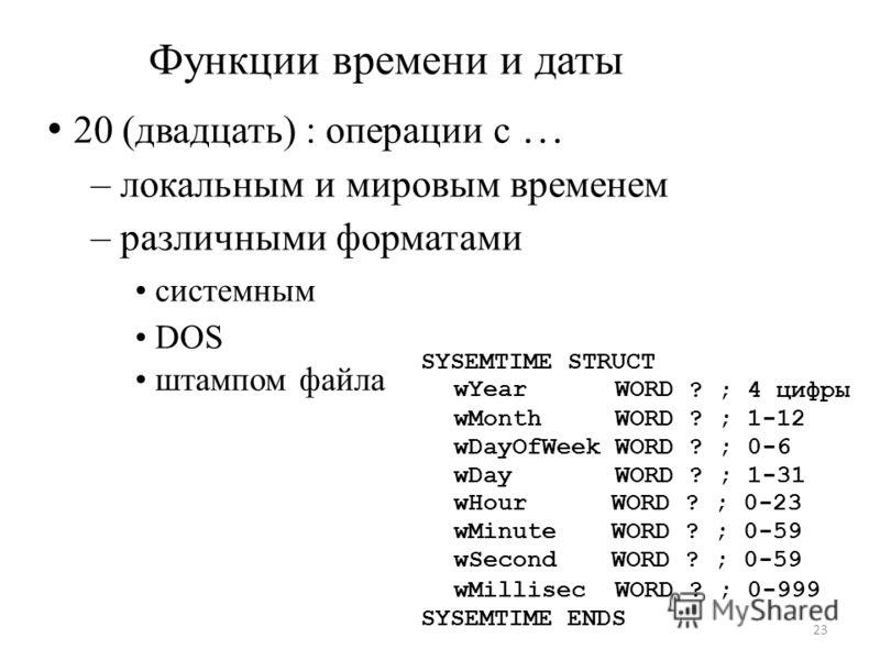?; Функции времени и даты 20 (двадцать) : операции с … – локальным и мировым временем – различными форматами системным DOS штампом файла SYSEMTIME STRUCT wYear WORD 4 цифры wMonthWORD?;1-12 wDayOfWeek WORD?;0-6 wDay wHour wMinute wSecond WORD ???????