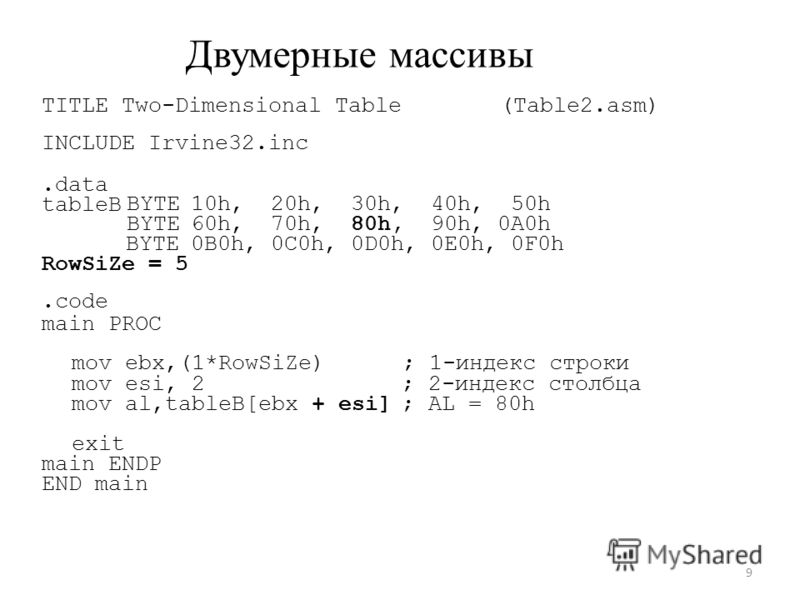 mov Двумерные массивы TITLE Two-Dimensional Table INCLUDE Irvine32.inc (Table2.asm).data tableB BYTE 10h, 20h, 30h, 40h, 50h 60h, 70h, 80h, 90h, 0A0h BYTE RowSiZe = 5.code main PROC 0B0h, 0C0h, 0D0h, 0E0h, 0F0h ebx,(1*RowSiZe); 1-индекс строки mov es