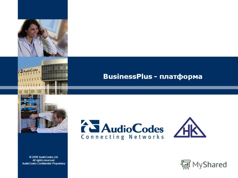 © 2009 AudioCodes Ltd. All rights reserved. AudioCodes Confidential Proprietary BusinessPlus - платформа