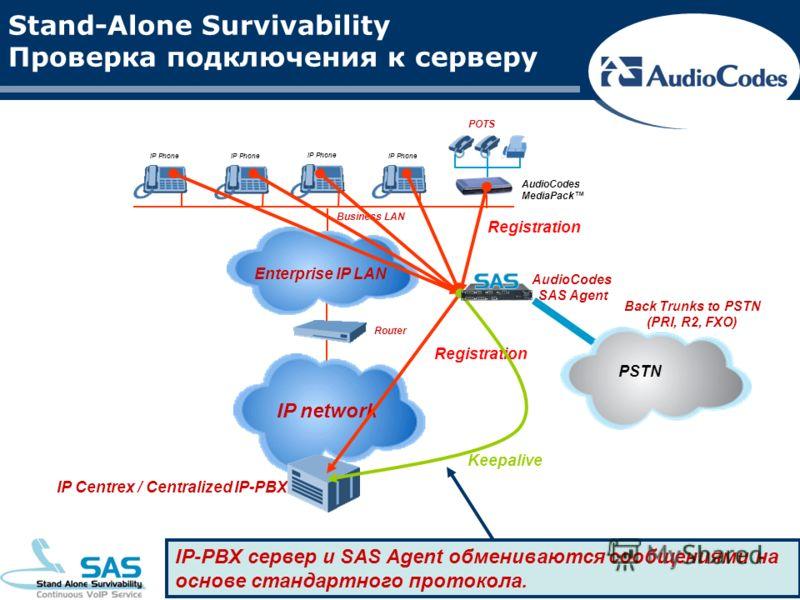 Stand-Alone Survivability Проверка подключения к серверу Enterprise IP LAN IP Phone Business LAN Router IP network AudioCodes MediaPack POTS Registration Keepalive IP-PBX сервер и SAS Agent обмениваются сообщениями на основе стандартного протокола. I