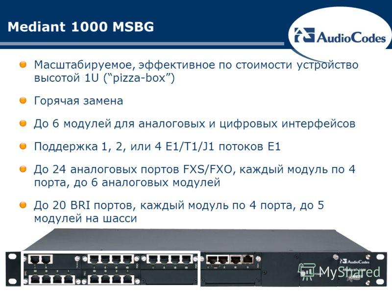 Mediant 1000 MSBG Масштабируемое, эффективное по стоимости устройство высотой 1U (pizza-box) Горячая замена До 6 модулей для аналоговых и цифровых интерфейсов Поддержка 1, 2, или 4 E1/T1/J1 потоков Е1 До 24 аналоговых портов FXS/FXO, каждый модуль по