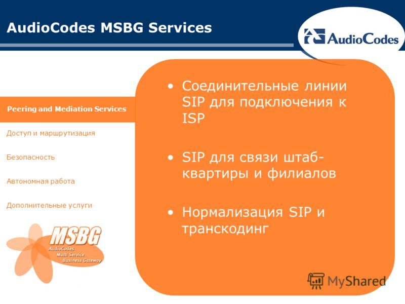 AudioCodes MSBG Services Доступ и маршрутизация Автономная работа Дополнительные услуги Peering and Mediation Services Безопасность Соединительные линии SIP для подключения к ISP SIP для связи штаб- квартиры и филиалов Нормализация SIP и транскодинг