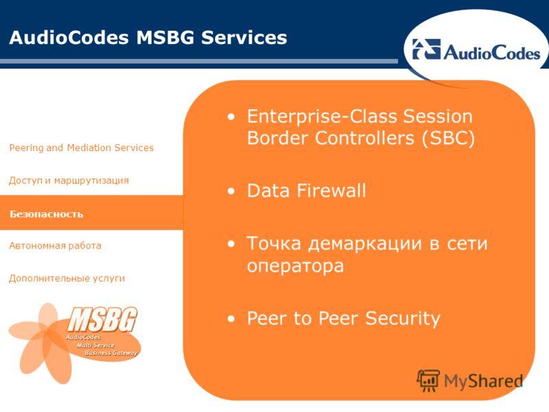 AudioCodes MSBG Services Доступ и маршрутизация Автономная работа Дополнительные услуги Peering and Mediation Services Безопасность Enterprise-Class Session Border Controllers (SBC) Data Firewall Точка демаркации в сети оператора Peer to Peer Securit