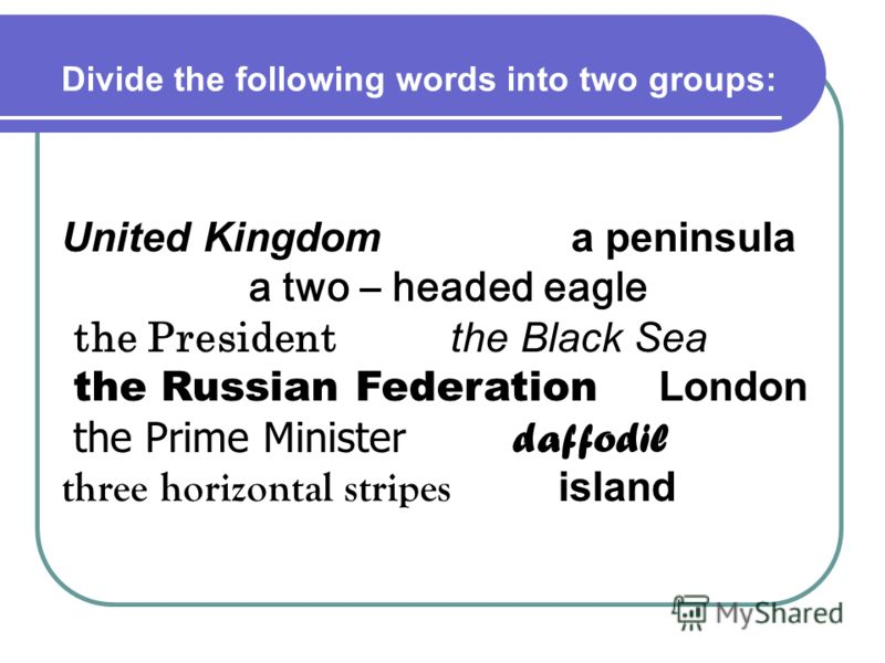 United Kingdom a peninsula a two – headed eagle the President the Black Sea the Russian Federation London the Prime Minister daffodil three horizontal stripes island Divide the following words into two groups: