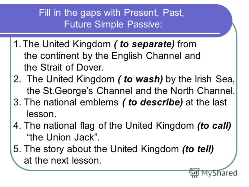 Fill in the gaps with Present, Past, Future Simple Passive: 1.The United Kingdom ( to separate) from the continent by the English Channel and the Strait of Dover. 2. The United Kingdom ( to wash) by the Irish Sea, the St.Georges Channel and the North