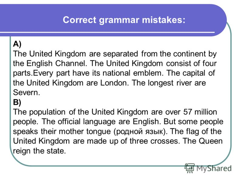 Correct grammar mistakes: A) The United Kingdom are separated from the continent by the English Channel. The United Kingdom consist of four parts.Every part have its national emblem. The capital of the United Kingdom are London. The longest river are