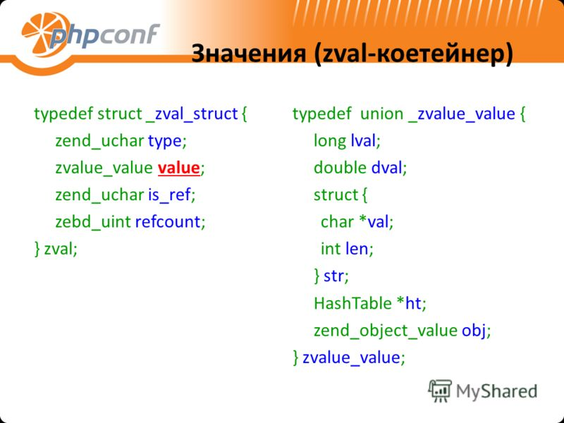 Значения (zval-коетейнер) typedef struct _zval_struct { zend_uchar type; zvalue_value value; zend_uchar is_ref; zebd_uint refcount; } zval; typedef union _zvalue_value { long lval; double dval; struct { char *val; int len; } str; HashTable *ht; zend_