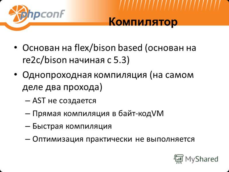 Компилятор Основан на flex/bison based (основан на re2c/bison начиная с 5.3) Однопроходная компиляция (на самом деле два прохода) – AST не создается – Прямая компиляция в байт-кодVM – Быстрая компиляция – Оптимизация практически не выполняется