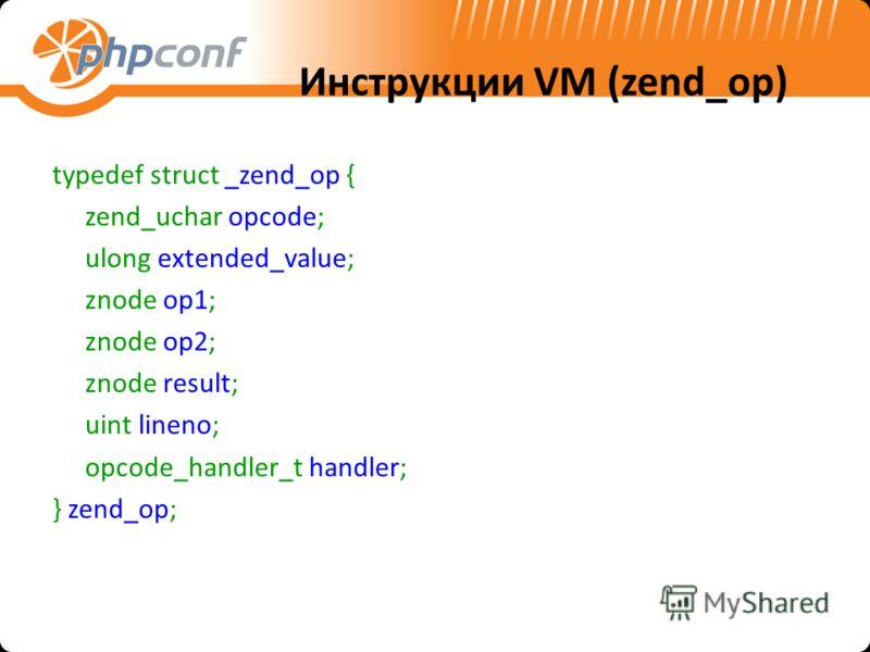Инструкции VM (zend_op) typedef struct _zend_op { zend_uchar opcode; ulong extended_value; znode op1; znode op2; znode result; uint lineno; opcode_handler_t handler; } zend_op;