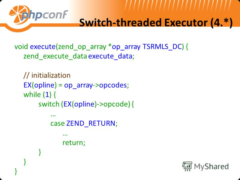 Switch-threaded Executor (4.*) void execute(zend_op_array *op_array TSRMLS_DC) { zend_execute_data execute_data; // initialization EX(opline) = op_array->opcodes; while (1) { switch (EX(opline)->opcode) { … case ZEND_RETURN; … return; }