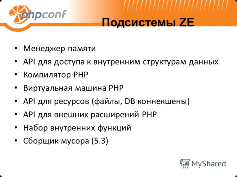 Подсистемы ZE Менеджер памяти API для доступа к внутренним структурам данных Компилятор PHP Виртуальная машина PHP API для ресурсов (файлы, DB коннекшены) API для внешних расширений PHP Набор внутренних функций Сборщик мусора (5.3)