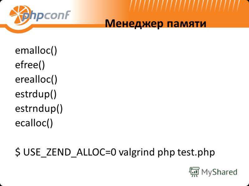 Менеджер памяти emalloc() efree() erealloc() estrdup() estrndup() ecalloc() $ USE_ZEND_ALLOC=0 valgrind php test.php