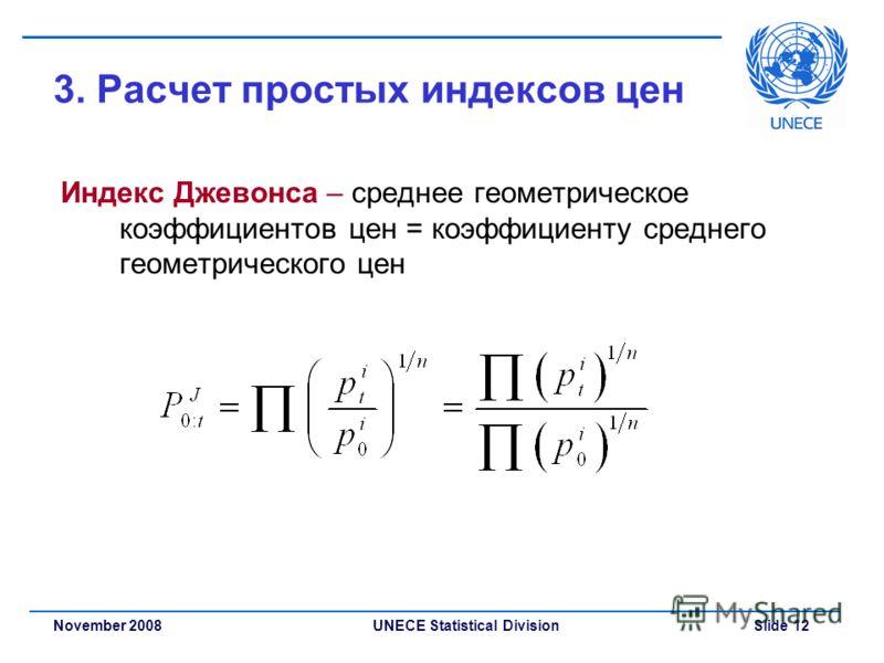 UNECE Statistical Division Slide 12November 2008 3. Расчет простых индексов цен Индекс Джевонса – среднее геометрическое коэффициентов цен = коэффициенту среднего геометрического цен